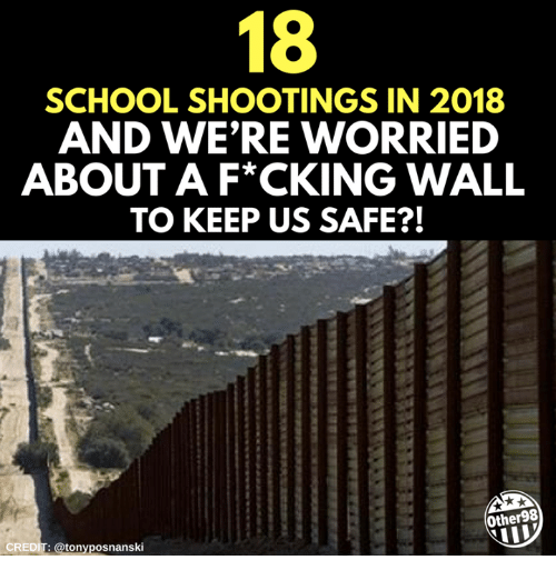 School, School Shootings, and Safe: 18  SCHOOL SHOOTINGS IN 2018  AND WE'RE WORRIED  ABOUT A F*CKING WALL  TO KEEP US SAFE?!  Other98  CREDIT: @tonyposnanski