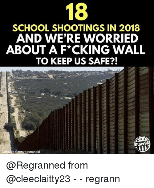 Memes, School, and 🤖: 18  SCHOOL SHOOTINGS IN 2018  AND WE'RE WORRIED  ABOUT A F*CKING WALL  TO KEEP US SAFE?!  Other98  CREDIT: @tonyposnanski @Regranned from @cleeclaitty23 - - regrann