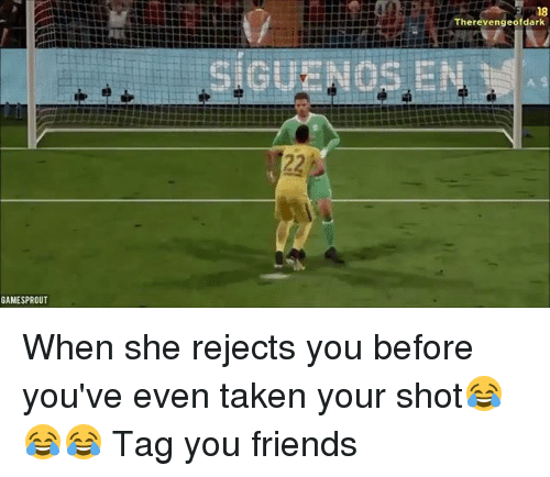 Friends, Memes, and Taken: 18  Therevengeofdark  GAMESPROUT When she rejects you before you've even taken your shot😂😂😂 Tag you friends