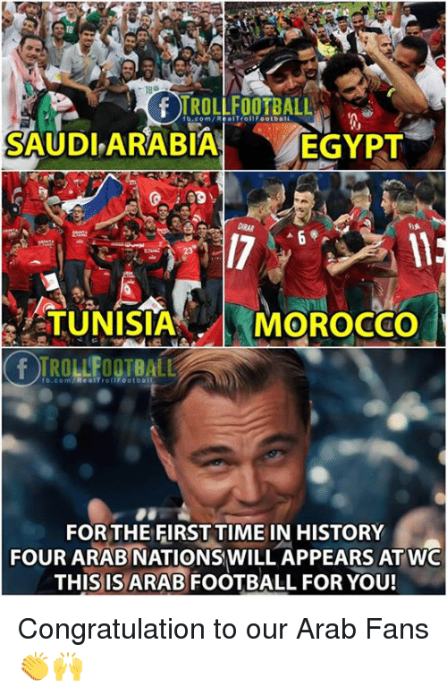 Football, Memes, and fb.com: 18  TROLLFOOTBALL  fb.com/RealTrollFootbali  SAUDLARABIA  EGYPT  TUNISIA  MOROCCo  rb.com/ReaITrottFootball  FOR THE FIRST TIME IN HISTORY  FOUR ARAB NATIONSWILL APPEARS ATWO  THIS IS ARAB FOOTBALL FOR YOU! Congratulation to our Arab Fans 👏🙌