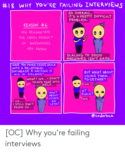 Scaling:  #18 WHY YOU'RE FAILING INTERVIEWS  SO OVERALL,  IT'S A PRETTY DIFFICULT  PROBLEM.  REASON #6  YoU REGURGITATE  THE CROSS PRODUCT  BUZZWORDS  OF  YoU KNOW  SCALING TO 5000  MACHINES ISN'T EASY  HAVE YOU TRIED USING AGILE  WITH A RELATION AL  DATABASE & WRITING IT  ALL IN GOLANG?  BUT WHAT ABOUT  USING THEM...  TO GETHER ?  WHAT? NO... I DON'T  THINK THAT WILL  HELP...  NO.  AT  SCALE?  WHAT  ABOUT  USING  AN  LSTM?  NO.  UH...  I STILL DON'T  THINK SO ...  @coderbea [OC] Why you're failing interviews
