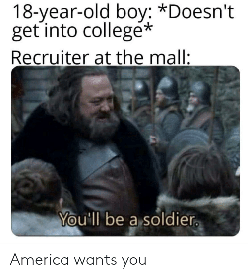 soldier: 18-year-old boy: *Doesn't  get into collegé*  Recruiter at the mall:  You'll be a soldier. America wants you