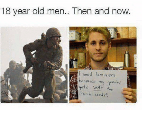 then and now: 18 year old men.. Then and now.  l need feminism  cause my gender  gets WAY too  much LTedit
