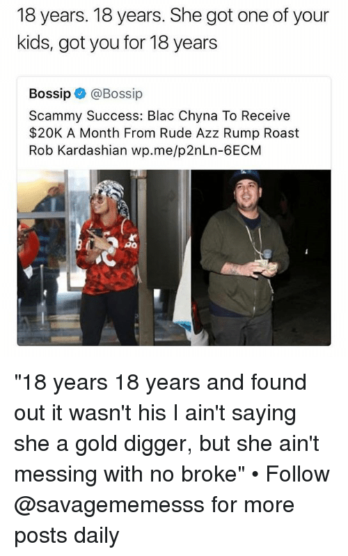 "Blac Chyna, Gold Digger, and Memes: 18 years. 18 years. She got one of your  kids, got you for 18 years  Bossip@Bossip  Scammy Success: Blac Chyna To Receive  $20K A Month From Rude Azz Rump Roast  Rob Kardashian wp.me/p2nLn-6ECM  PO ""18 years 18 years and found out it wasn't his I ain't saying she a gold digger, but she ain't messing with no broke"" • Follow @savagememesss for more posts daily"