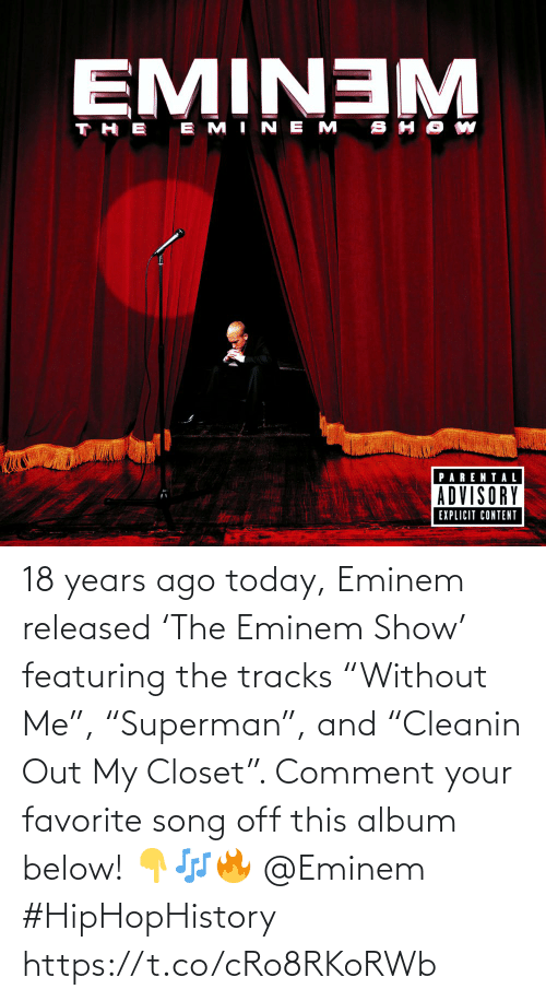 "comment: 18 years ago today, Eminem released 'The Eminem Show' featuring the tracks ""Without Me"", ""Superman"", and ""Cleanin Out My Closet"". Comment your favorite song off this album below! 👇🎶🔥 @Eminem #HipHopHistory https://t.co/cRo8RKoRWb"
