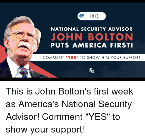 "America, Conservative, and Yes: 1815  NATIONAL SECURITY ADVISOR  JOHN BOLTON  PUTS AMERICA FIRST!  COMMENT 'YES' TO SHOW HIM YOUR SUPPORT This is John Bolton's first week as America's National Security Advisor! Comment ""YES"" to show your support!"