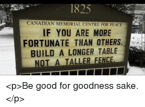 Good, Canadian, and Peace: 1825  CANADIAN MEMORIAL CENTRE FOR PEACE  IF YOU ARE MORE  FORTUNATE THAN OTHERS  BUILD A LONGER TABLE  NOT A TALLER FENCE <p>Be good for goodness sake.</p>