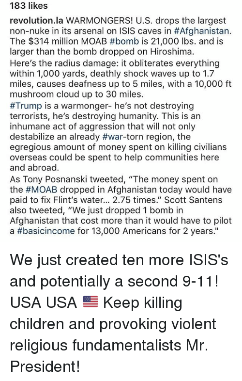 """9/11, Arsenal, and Children: 183 likes  revolution.la WARMONGERS! U.S. drops the largest  non-nuke in its arsenal on ISIS caves in #Afghanistan  The $314 million MOAB #bomb is 21,000 lbs. and is  larger than the bomb dropped on Hiroshima  Here's the radius damage: it obliterates everything  within 1,000 yards, deathly shock waves up to 1.7  miles, causes deafness up to 5 miles, with a 10,000 ft  mushroom cloud up to 30 miles  #Trump is a warmonger- he's not destroying  terrorists, he's destroying humanity. This is an  inhumane act of aggression that will not only  destabilize an already #war-torn region, the  egregious amount of money spent on killing civilians  overseas could be spent to help communities here  and abroad  As Tony Posnanski tweeted, """"The money spent on  the #MOAB dropped in Afghanistan today would have  paid to fix Flint's water... 2.75 times."""" Scott Santens  also tweeted, """"We just dropped 1 bomb in  Afghanistan that cost more than it would have to pilot  a #basicincome for 13,000 Americans for 2 years."""" We just created ten more ISIS's and potentially a second 9-11! USA USA 🇺🇸 Keep killing children and provoking violent religious fundamentalists Mr. President!"""