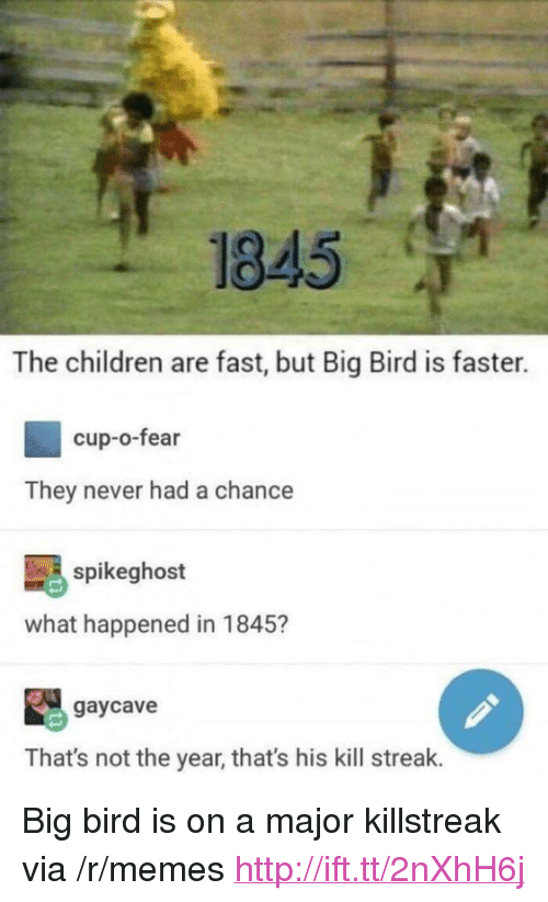 """Kill Streak: 1845  The children are fast, but Big Bird is faster.  cup-o-fear  They never had a chance  spikeghost  what happened in 1845?  gaycave  That's not the year, that's his kill streak. <p>Big bird is on a major killstreak via /r/memes <a href=""""http://ift.tt/2nXhH6j"""">http://ift.tt/2nXhH6j</a></p>"""