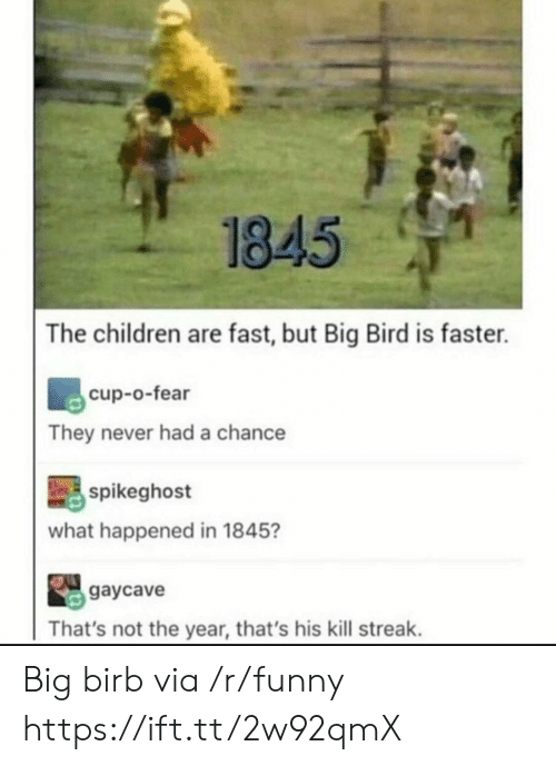 Kill Streak: 1845  The children are fast, but Big Bird is faster.  cup-o-fear  They never had a chance  spikeghost  what happened in 1845?  gaycave  That's not the year, that's his kill streak. Big birb via /r/funny https://ift.tt/2w92qmX