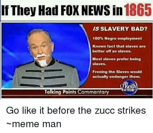 Bad, Facts, and Meme: 1865  If They Had FOX NEWS in  IS SLAVERY BAD?  100% Negro employment  Known fact that slaves are  better off as slaves.  Most slaves prefer being  slaves.  Freeing the Slaves would  actually endanger them.  TACTOR  Talking Points Commentary Go like it before the zucc strikes  ~meme man