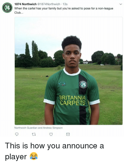 Cartelling: 1874 Northwich @1874Northwich-13s  74) When the cartel has your family but you're asked to pose for a non-league  Club...  BRITANNIA  CARPETS  Northwich Guardian and Andrew Simpsorn This is how you announce a player 😂
