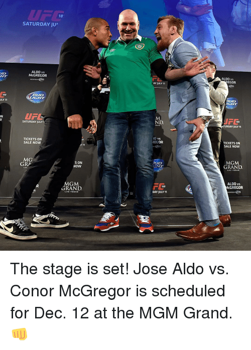 "Conor McGregor, Jose Aldo, and Sports: 189  ULY 11  18  SATURDAY JU""  ALDO vs  McGREGOR  BUD  UFL  SATURDAY JULY 1  TICKETS ON  SALE NOW  MG  S ON  GRA  NOW  MGM.  GRAND  LAS VEGAS  AY JULY 11  ND  00 VS  REGOR  TUD  189  DAY JULY 11  ALDO VS  EGOR  BUD  NGHT  189  RDAY JULY11  TICKETS ON  SALE NOW  MGM  GRAND  LAS VEGAS  ALDO vs  McGREGOR The stage is set! Jose Aldo vs. Conor McGregor is scheduled for Dec. 12 at the MGM Grand. 👊"