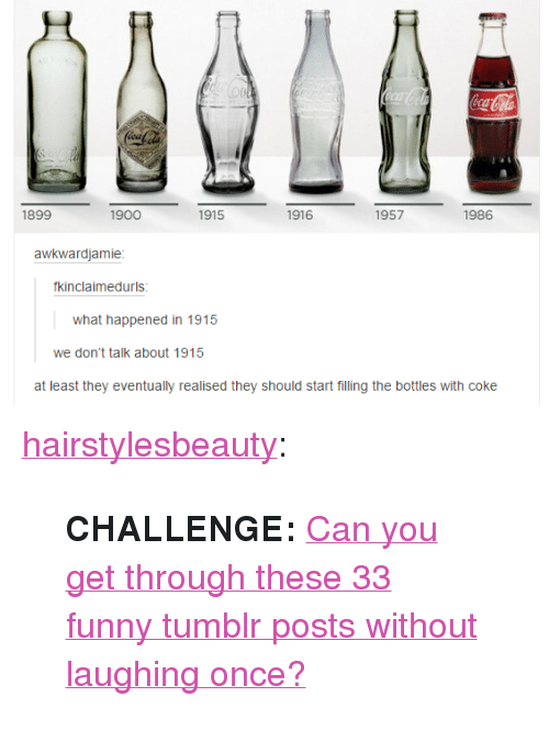 "Funny, Tumblr, and Blog: 1899  1900  1915  1916  1957  1986  awkwardjamie  fkinclaimedurls  what happened in 1915  we don't talk about 1915  at least they eventually realised they should start filling the bottles with coke <p><a href=""http://hairstylesbeauty.com/post/113922893462/challenge-can-you-get-through-these-33-funny"" class=""tumblr_blog"">hairstylesbeauty</a>:</p><blockquote><p><b>CHALLENGE: </b><a href=""http://www.iknowhair.com/33-amazingly-funny-tumblr-posts/"">Can you get through these 33 funny tumblr posts without laughing once?</a></p></blockquote>"