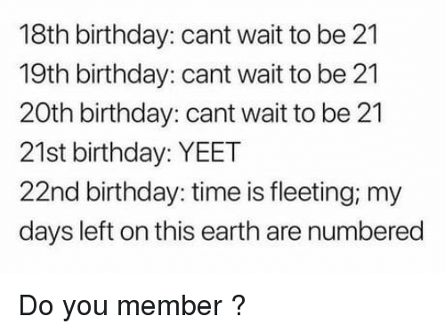 21st Birthday: 18th birthday: cant wait to be 21  19th birthday: cant wait to be 21  20th birthday: cant wait to be 21  21st birthday: YEET  22nd birthday: time is fleeting; my  days left on this earth are numbered Do you member ?