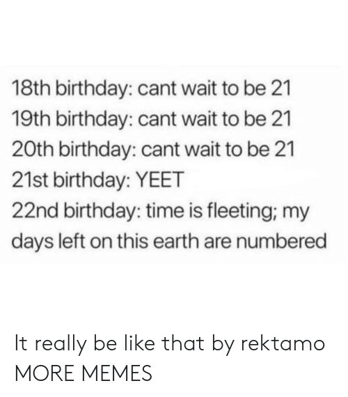 21st Birthday: 18th birthday: cant wait to be 21  19th birthday: cant wait to be 21  20th birthday: cant wait to be 21  21st birthday: YEET  22nd birthday: time is fleeting, my  days left on this earth are numbered It really be like that by rektamo MORE MEMES