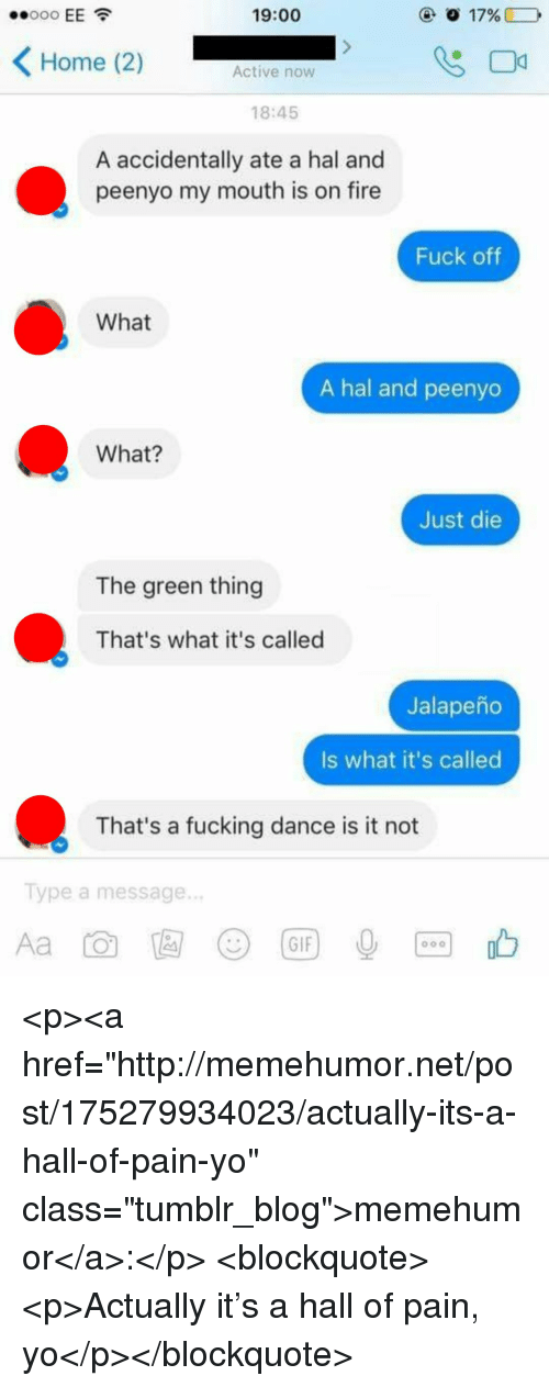 "Just Die: 19:00  Home (2)  Active now  18:45  A accidentally ate a hal and  peenyo my mouth is on fire  Fuck oftf  What  A hal and peenyo  What?  Just die  The green thing  That's what it's called  Jalapeño  Is what it's called  That's a fucking dance is it not  Type a message.  じ)  (GIF <p><a href=""http://memehumor.net/post/175279934023/actually-its-a-hall-of-pain-yo"" class=""tumblr_blog"">memehumor</a>:</p>  <blockquote><p>Actually it's a hall of pain, yo</p></blockquote>"