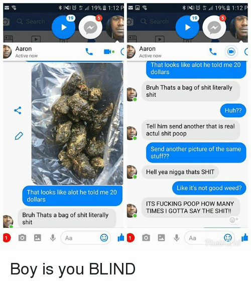 Bruh, Fucking, and How Many Times: 19  19  Q Search  Q Search  Aaron  Active now  Aaron  Active now  That looks like alot he told me 20  dollars  Bruh Thats a bag of shit literally  shit  Huh??  Tell him send another that is real  actul shit poop  Send another picture of the same  stuff??  Hell yea nigga thats SHIT  Like it's not good weed?  That looks like alot he told me 20  dollars  ITS FUCKING POOP HOW MANY  TIMES I GOTTA SAY THE SHIT!!  Bruh Thats a bag of shit literally  shit Boy is you BLIND
