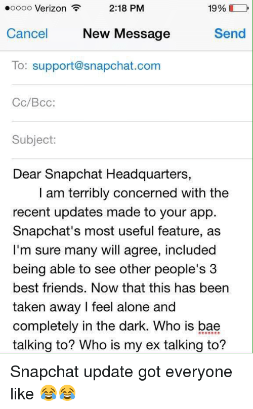 Snapchat: 19%  2:18 PM  ooooo Verizon  Send  Cancel  New Message  To: support@snapchat.com  Cc/Bcc:  Subject:  Dear Snapchat Headquarters,  I am terribly concerned with the  recent updates made to your app.  Snapchat's most useful feature, as  I'm sure many will agree, included  being able to see other people's 3  best friends. Now that this has been  taken away feel alone and  completely in the dark. Who is bae  talking to? Who is my ex talking to? Snapchat update got everyone like 😂😂