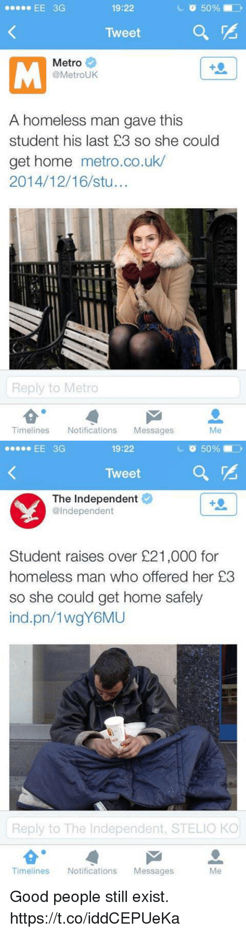 Uks: 19:22  Tweet  Metro  @MetroUK  A homeless man gave this  student his last £3 so she could  get home metro.co.uk/  2014/12/16/stu...  Ily  Reply to Metro  Timelines Notifications Messages  Me   19:22  Tweet  The Independent  se EE 3G  @Independent  Student raises over £21,000 for  homeless man who offered her 23  so she could get home safely  ind.pn/1wgY6MU  Reply to The Independent, STELIO KO  Me  Timelines Notifications Messages Good people still exist. https://t.co/iddCEPUeKa