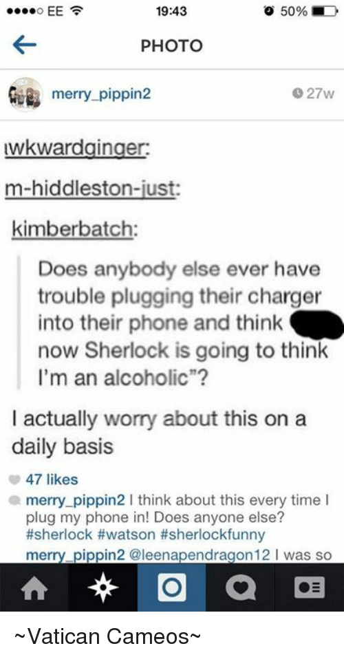 "Hiddlestoners: 19:43  o 50%  EE  PHOTO  merry-pippin  027w  uwkwardginger:  m-hiddleston-just  kimber batch:  Does anybody else ever have  trouble plugging their charger  into their phone and think  now Sherlock is going to think  I'm an alcoholic""  I actually worry about this on a  daily basis  47 likes  a merry pippin2 I think about this every time I  plug my phone in! Does anyone else?  #sherlock #watson #sherlockfunny  merry pippin2 @leenapendragon 12 l was so  O  a ~Vatican Cameos~"