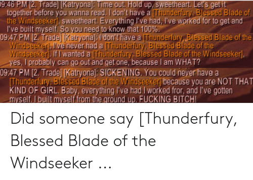 Blessed Blade Of The Windseeker: 19:46 PM 12. Trade [Katryona: Time out. Hold up, sweetheart. Let's get it  together before you wanna read. I don't have a [Thunderfury, Blessed Blade of  the Windseekerj, sweetheart Everything l've had, l've worked for to get and  I've built myself. So you need to know that 100%.  09:47 PM 12. Tradej Kairyonaj:I don't have a Thunderfury Blessed Blade of the  Windseeker), I've never had a Thunderfury, Blessed Blade of the  Windseekerj. If I wanted a Thunderfury, Blessed Blade of the Windseekerj,  yes, I probably can go out and get one, because l am WHAT?  09:47 PM [2. Tradej (Katryona]: SICKENING, You could never have a  Thunderfury, Blessed Blade of the Windseeker because you are NOT THAT  KIND OF GIRL. Baby, everything I've had I worked fror, and I've gotten  myself. I built myself from the ground up, FUCKING BITCH! Did someone say [Thunderfury, Blessed Blade of the Windseeker ...