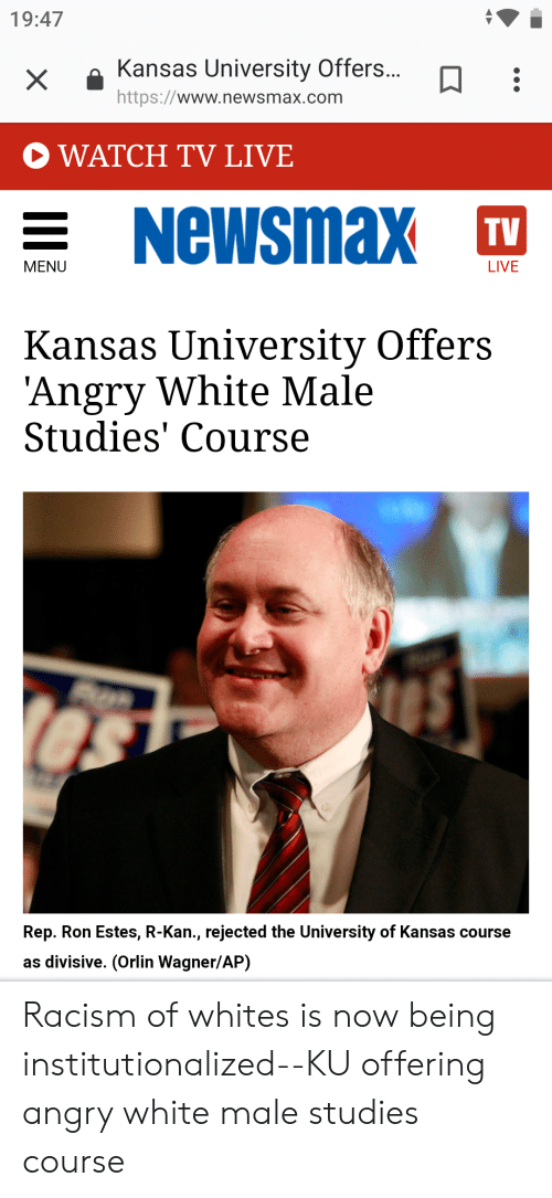 Kansas University Memes: 19:47  XKansas University Offers...  https://www.newsmax.com  WATCH TV LIVE  Newsmax  TV  MENU  LIVE  Kansas University Offers  Angry White Male  Studies' Course  Rep. Ron Estes, R-Kan., rejected the University of Kansas course  as divisive. (Orlin Wagner/AP) Racism of whites is now being institutionalized--KU offering angry white male studies course