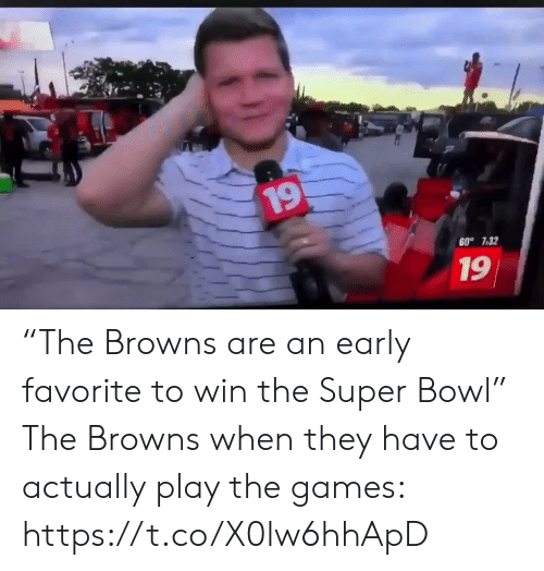 "The Games: 19  60° 7.32  19 ""The Browns are an early favorite to win the Super Bowl""   The Browns when they have to actually play the games: https://t.co/X0lw6hhApD"