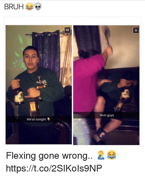 Gone, Guys, and Flexing: 19  9  Nvm guys  We on tonight Flexing gone wrong.. 🤦♂️😂 https://t.co/2SIKoIs9NP