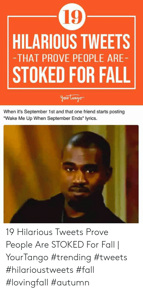 "wake me up when september ends: 19  HILARIOUS TWEETS  -THAT PROVE PEOPLE ARE-  STOKED FOR FALL  Your Langor  When it's September 1st and that one friend starts posting  ""Wake Me Up When September Ends"" lyrics. 19 Hilarious Tweets Prove People Are STOKED For Fall 