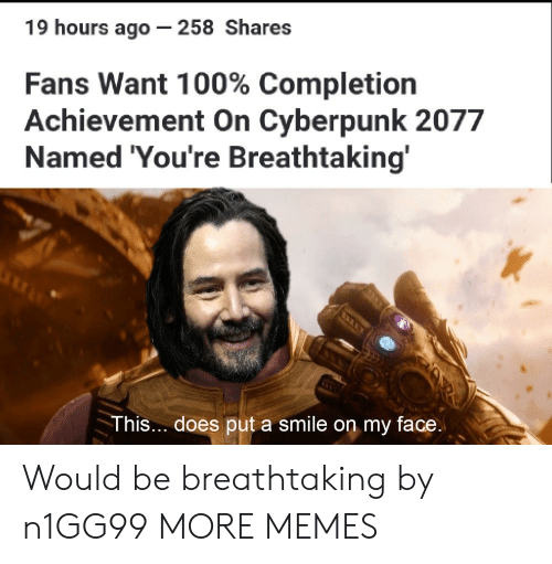 cyberpunk: 19 hours ago - 258 Shares  Fans Want 100% Completion  Achievement On Cyberpunk 2077  Named 'You're Breathtaking'  O  This... does put a smile on my face. Would be breathtaking by n1GG99 MORE MEMES
