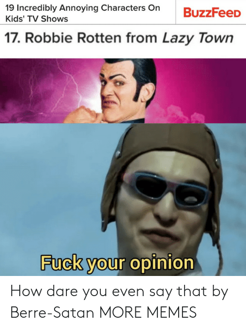 Robbie: 19 Incredibly Annoying Characters On  BuzzFeeD  Kids' TV Shows  17. Robbie Rotten from Lazy Town  Fuck your opinion How dare you even say that by Berre-Satan MORE MEMES
