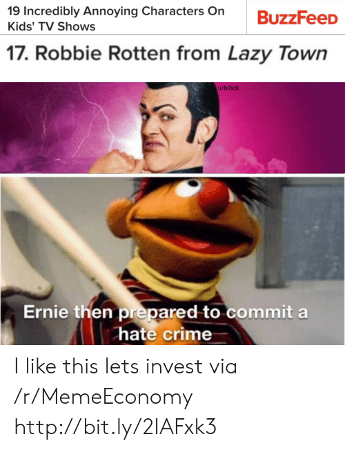 robbie rotten: 19 Incredibly Annoying Characters On  Kids' TV Shows  17. Robbie Rotten from Lazy Town  u/blhck  Ernie then prepared to commit a  hate crime I like this lets invest via /r/MemeEconomy http://bit.ly/2IAFxk3