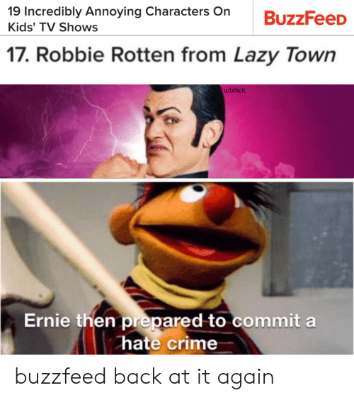Robbie: 19 Incredibly Annoying Characters On  Kids' TV Shows  17. Robbie Rotten from Lazy Town  u/blhck  Ernie then prepared to commit a  hate crime buzzfeed back at it again