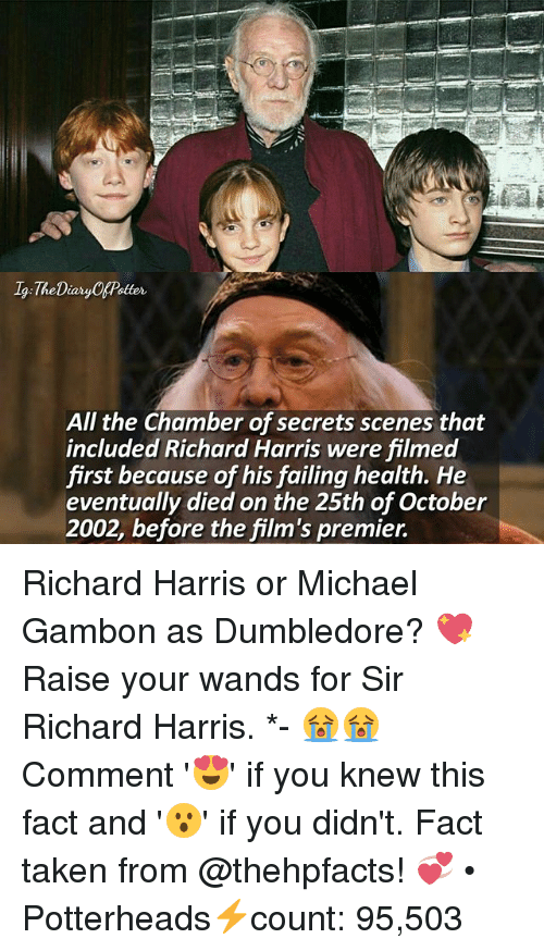 Memes, 🤖, and Health: 19 The Diary CAPetter  All the Chamber of secrets scenes that  included Richard Harris were filmed  first because of his failing health. He  eventually diedon the 25th of October  2002, before the film's premier. Richard Harris or Michael Gambon as Dumbledore? 💖 Raise your wands for Sir Richard Harris. *- 😭😭 Comment '😍' if you knew this fact and '😮' if you didn't. Fact taken from @thehpfacts! 💞 • Potterheads⚡count: 95,503