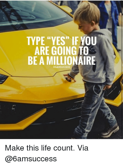 """Life, Memes, and 🤖: 19  TYPE """"YES"""" IF YOU  ARE GOING TO  BE A MILLIONAIRE  @6AMSUCCESS Make this life count. Via @6amsuccess"""