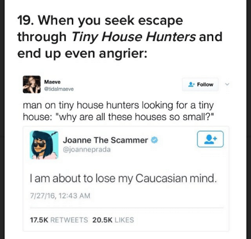 """tiny house: 19. When you seek escape  through Tiny House Hunters and  end up even angrier:  Maeve  Follow  @tidalmaeve  man on tiny house hunters looking for a tiny  house: """"why are all these houses so small?""""  Joanne The Scammer  @joanneprada  I am about to lose my Caucasian mind.  7/27/16, 12:43 AM  17.5K RETWEETS 20.5K LIKES"""