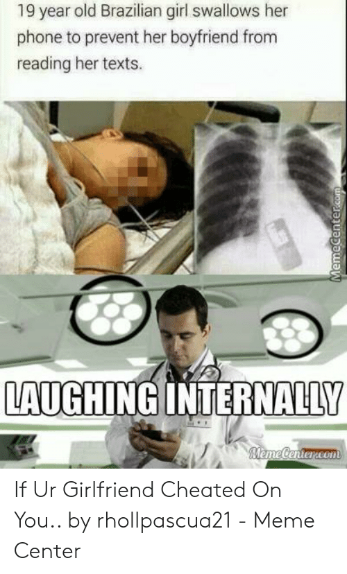 Cheating Girlfriend Meme: 19 year old Brazilian girl swallows her  phone to prevent her boyfriend from  reading her texts.  LAUGHINGINTERNALLY  eme tenteareon If Ur Girlfriend Cheated On You.. by rhollpascua21 - Meme Center