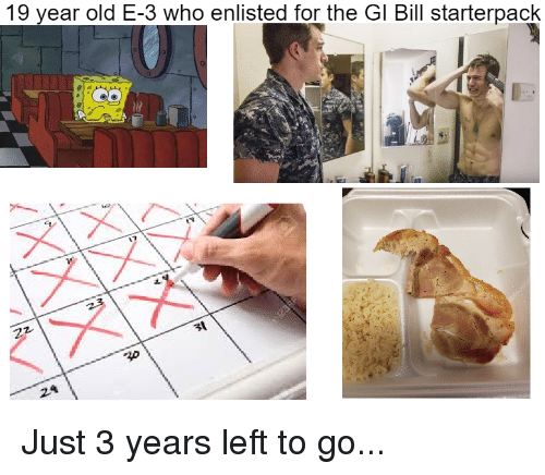 gi bill: 19 year old E-3 who enlisted for the GI Bill starterpack Just 3 years left to go...
