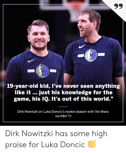 "out of this world: 19-year-old kid, I've never seen anything  like it just his knowledge for the  game, his IQ. It's out of this world.""  Dirk Nowitzki on Luka Doncic's rookie season with the Mavs  via NBA TV Dirk Nowitzki has some high praise for Luka Doncic 👏"
