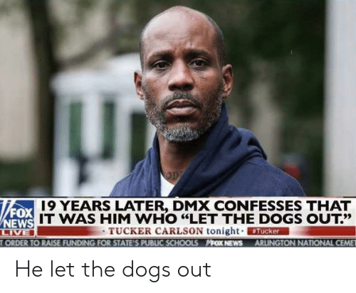 "DMX: 19 YEARS LATER, DMX CONFESSES THAT  FOX  IT WAS HIM WHO ""LET THE DOGS OUT?'  13だ  TUCKER CARLSON tonight. ERMAN  ORDER TO RAISE FUNDING FOR STATE'S PUBLIC SCHOOLS FOX NEWS ARLINGTON NATIONAL CEME He let the dogs out"