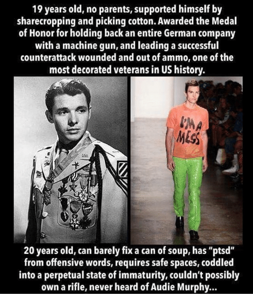 "medal of honor: 19 years old, no parents, supported himself by  sharecropping and picking cotton. Awarded the Medal  of Honor for holding back an entire German company  with a machine gun, and leading a successful  counterattack wounded and out of ammo, one of the  most decorated veterans in US history.  20 years old, can barely fix a can of soup, has ""ptsd""  from offensive words, requires safe spaces, coddled  into a perpetual state of immaturity, couldn't possibly  own a rifle, never heard of Audie Murphy.."