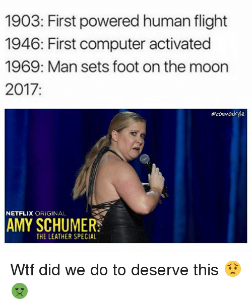 Amy Schumer, Memes, and Netflix: 1903: First powered human flight  1946: First computer activated  1969: Man sets foot on the moon  2017  ocosmoskyle  NETFLIX  ORIGINAL  AMY SCHUMER  THE LEATHER SPECIAL Wtf did we do to deserve this 😟🤢
