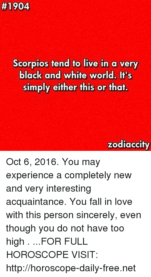 Fall:  #1904  Scorpios tend to live in a very  black and white world. It's  simply either this or that  zodiaccity Oct 6, 2016. You may experience a completely new and very interesting acquaintance. You fall in love with this person sincerely, even though you do not have too high   . ...FOR FULL HOROSCOPE VISIT: http://horoscope-daily-free.net