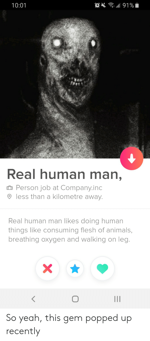 consuming: . 191%  10:01  Real human man,  Person job at Company.inc  less than a kilometre away.  Real human man likes doing human  things like consuming flesh of animals,  breathing oxygen and walking on leg.  II So yeah, this gem popped up recently