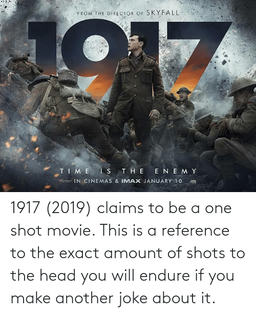endure: 1917 (2019) claims to be a one shot movie. This is a reference to the exact amount of shots to the head you will endure if you make another joke about it.