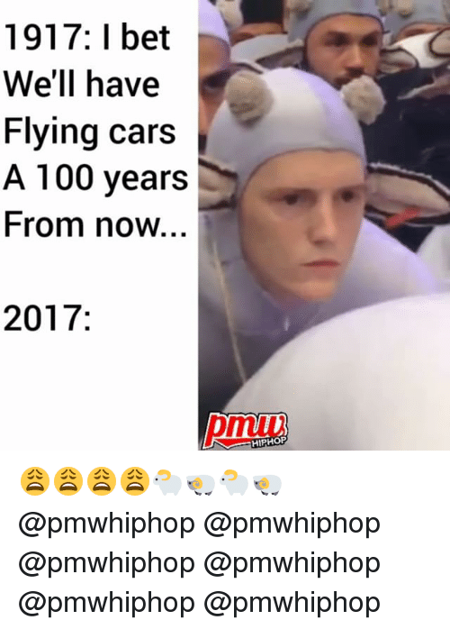 Anaconda, Cars, and I Bet: 1917: I bet  We'll have  Flying cars  A 100 years  From now.  2017  HIPHOP 😩😩😩😩🐑🐏🐑🐏 @pmwhiphop @pmwhiphop @pmwhiphop @pmwhiphop @pmwhiphop @pmwhiphop