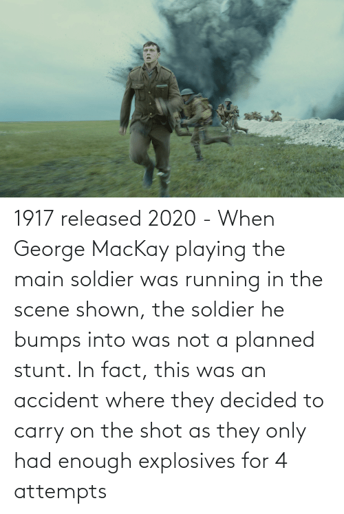 Running In The: 1917 released 2020 - When George MacKay playing the main soldier was running in the scene shown, the soldier he bumps into was not a planned stunt. In fact, this was an accident where they decided to carry on the shot as they only had enough explosives for 4 attempts