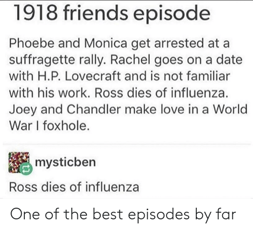 joey and chandler: 1918 friends episode  Phoebe and Monica get arrested at a  suffragette rally. Rachel goes on a date  with H.P. Lovecraft and is not familiar  with his work. Ross dies of influenza.  Joey and Chandler make love in a World  War I foxhole.  mysticben  Ross dies of influenza One of the best episodes by far