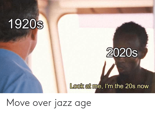 jazz: 1920s  2020s  Look at me, l'm the 20s now Move over jazz age